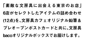 """「素敵な文房具に出会える東京のお店」6店がセレクトしたアイテムの詰め合わせ(12点)を、文房具カフェオリジナル鉛筆andプレオープンポストカードと共に、文房具bacoオリジナルボックスでお届けします。"""" title=""""「素敵な文房具に出会える東京のショップ」6店がセレクトしたアイテムの詰め合わせ(12点)を、文房具カフェオリジナル鉛筆andプレオープンポストカードと共に、文房具bacoオリジナルボックスでお届けします。"""